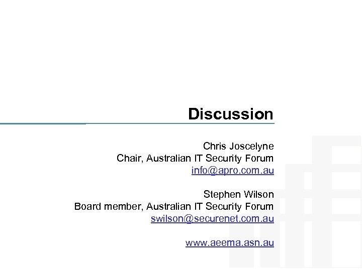 Discussion Chris Joscelyne Chair, Australian IT Security Forum info@apro. com. au Stephen Wilson Board