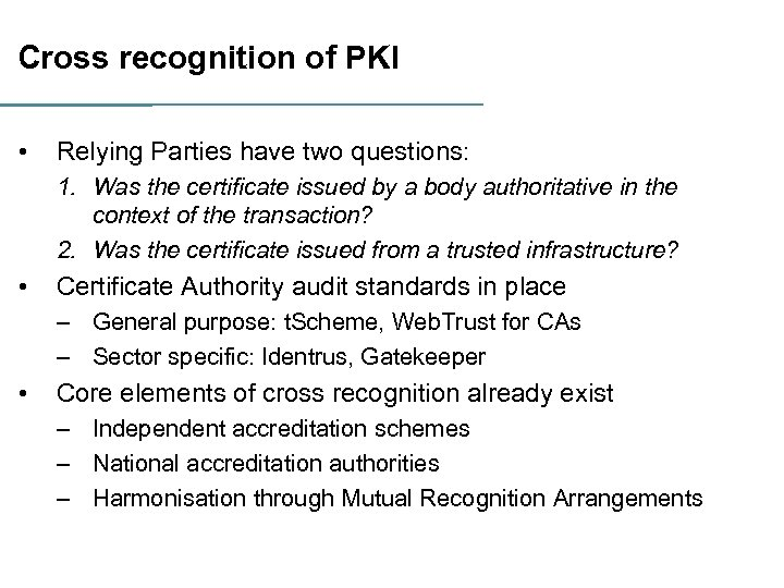 Cross recognition of PKI • Relying Parties have two questions: 1. Was the certificate