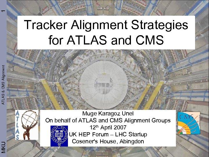 1 MKU ATLAS & CMS Alignment Tracker Alignment Strategies for ATLAS and CMS Muge
