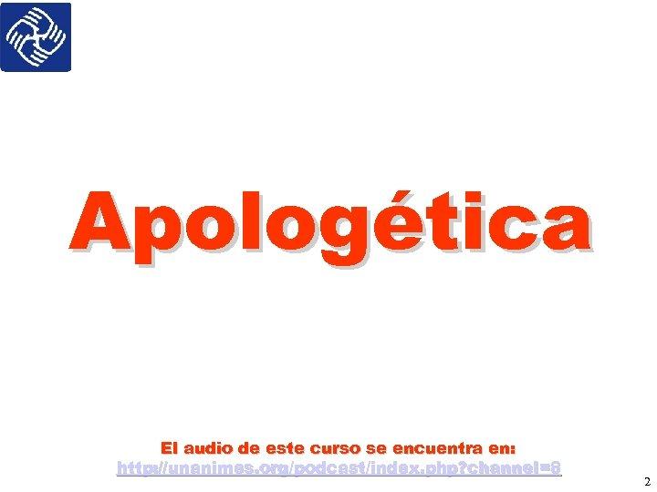 Apologética El audio de este curso se encuentra en: http: //unanimes. org/podcast/index. php? channel=8