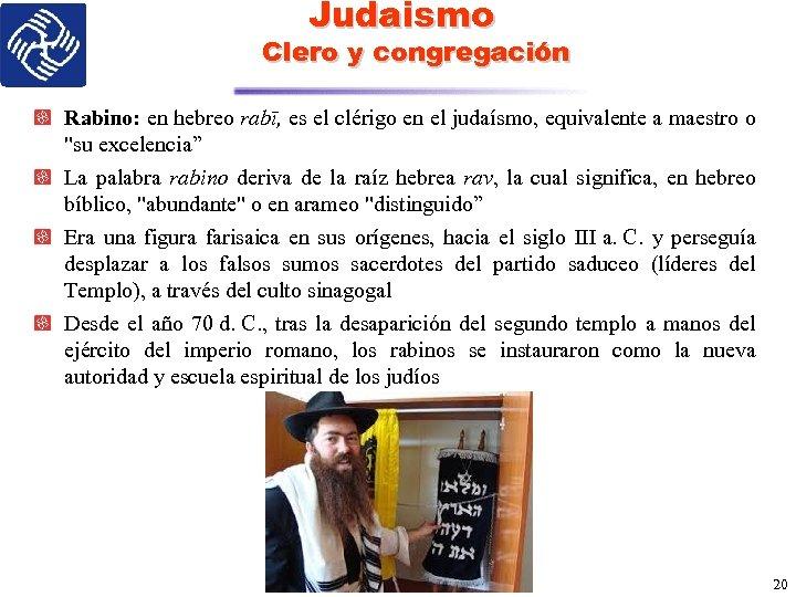 Judaismo Clero y congregación Rabino: en hebreo rabī, es el clérigo en el judaísmo,