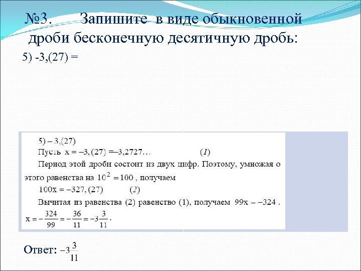 № 3. Запишите в виде обыкновенной дроби бесконечную десятичную дробь: 5) -3, (27) =