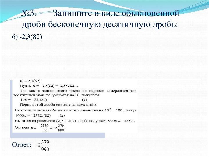 № 3. Запишите в виде обыкновенной дроби бесконечную десятичную дробь: 6) -2, 3(82)= Ответ:
