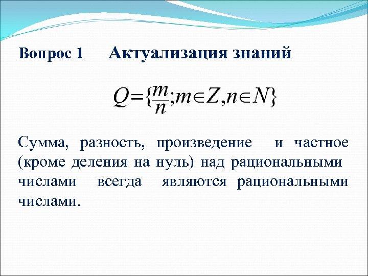 Вопрос 1 Актуализация знаний Сумма, разность, произведение и частное (кроме деления на нуль) над
