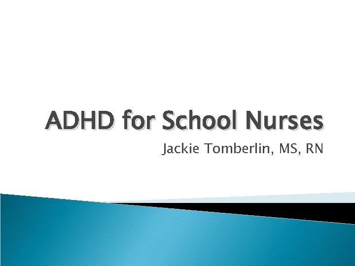 ADHD for School Nurses Jackie Tomberlin, MS, RN