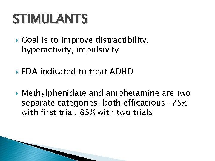STIMULANTS Goal is to improve distractibility, hyperactivity, impulsivity FDA indicated to treat ADHD Methylphenidate