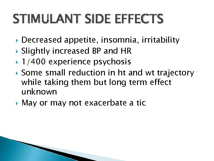STIMULANT SIDE EFFECTS Decreased appetite, insomnia, irritability Slightly increased BP and HR 1/400 experience