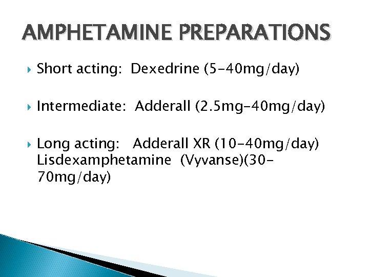 AMPHETAMINE PREPARATIONS Short acting: Dexedrine (5 -40 mg/day) Intermediate: Adderall (2. 5 mg-40 mg/day)