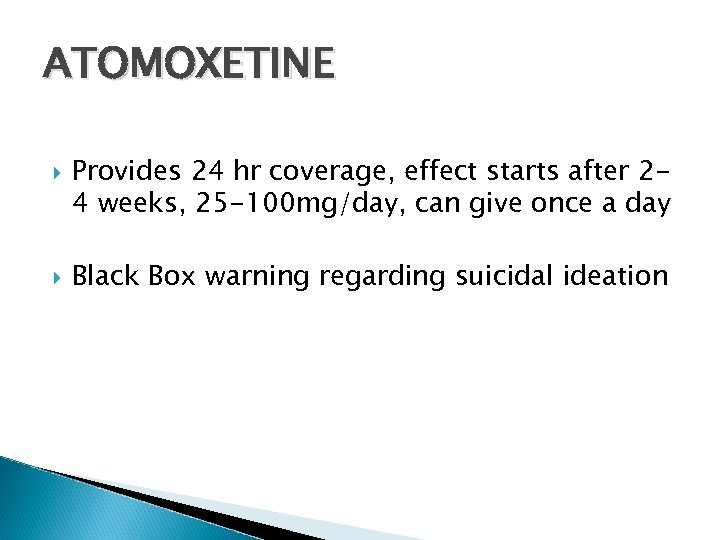 ATOMOXETINE Provides 24 hr coverage, effect starts after 24 weeks, 25 -100 mg/day, can