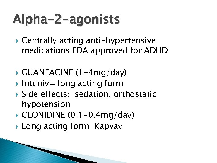 Alpha-2 -agonists Centrally acting anti-hypertensive medications FDA approved for ADHD GUANFACINE (1 -4 mg/day)