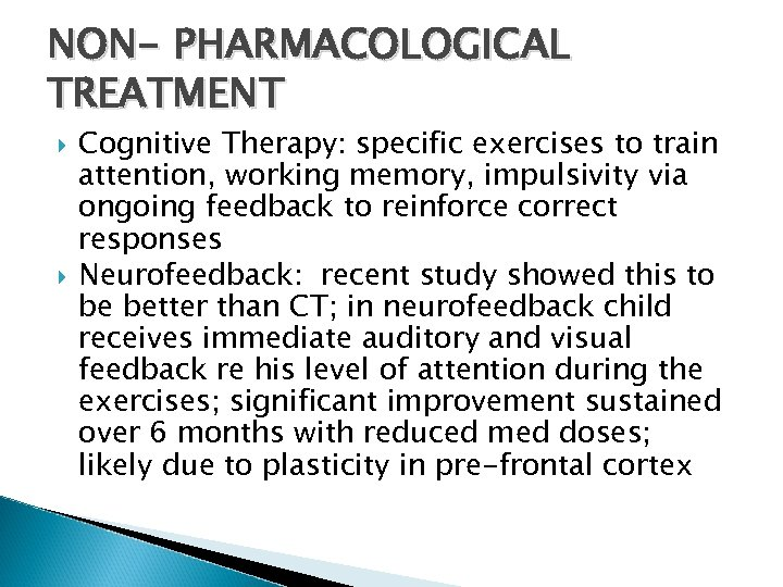 NON- PHARMACOLOGICAL TREATMENT Cognitive Therapy: specific exercises to train attention, working memory, impulsivity via