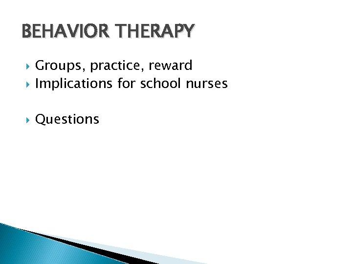BEHAVIOR THERAPY Groups, practice, reward Implications for school nurses Questions