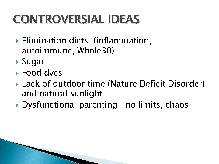 CONTROVERSIAL IDEAS Elimination diets (inflammation, autoimmune, Whole 30) Sugar Food dyes Lack of outdoor