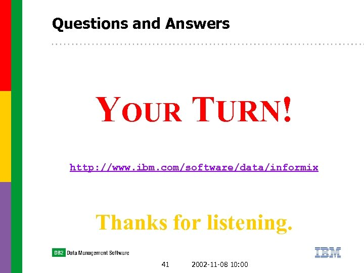 Questions and Answers YOUR TURN! http: //www. ibm. com/software/data/informix Thanks for listening. 41 2002