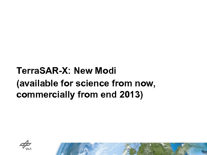 Terra. SAR-X: New Modi (available for science from now, commercially from end 2013)