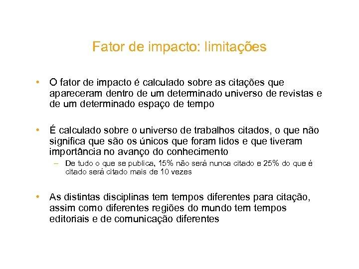 Fator de impacto: limitações • O fator de impacto é calculado sobre as citações