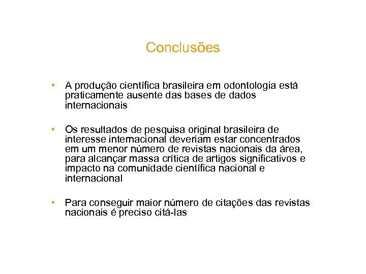 Conclusões • A produção científica brasileira em odontologia está praticamente ausente das bases de