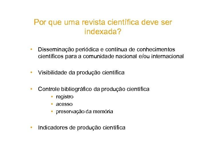 Por que uma revista científica deve ser indexada? • Disseminação periódica e contínua de