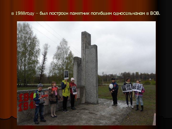 в 1988 году – был построен памятник погибшим односельчанам в ВОВ.