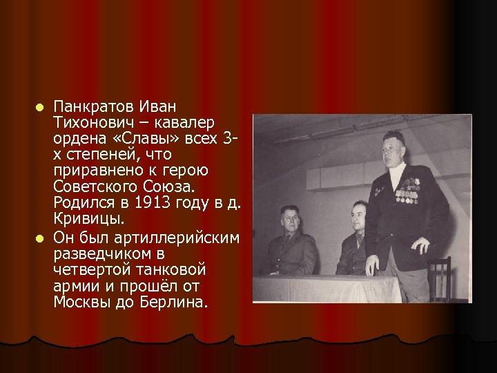 Панкратов Иван Тихонович – кавалер ордена «Славы» всех 3 х степеней, что приравнено к