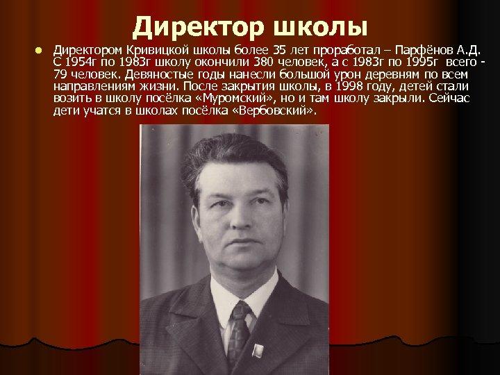 Директор школы l Директором Кривицкой школы более 35 лет проработал – Парфёнов А. Д.