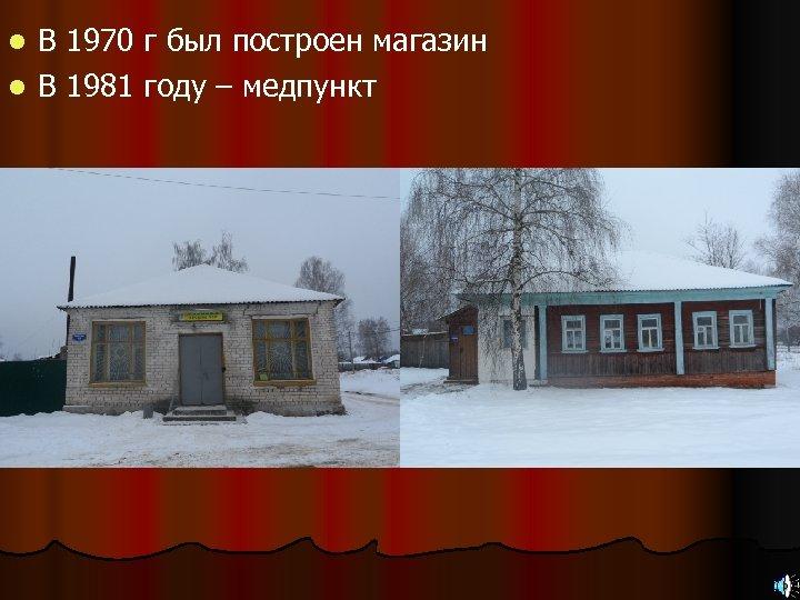 В 1970 г был построен магазин l В 1981 году – медпункт l