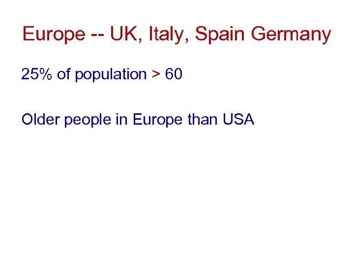 Europe -- UK, Italy, Spain Germany 25% of population > 60 Older people in
