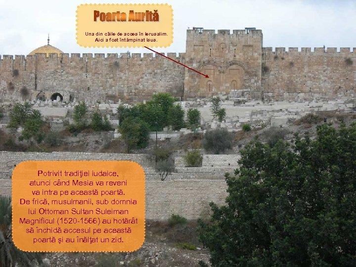 Una din căile de acces în Ierusalim. Aici a fost întâmpinat Isus. Potrivit tradiţiei