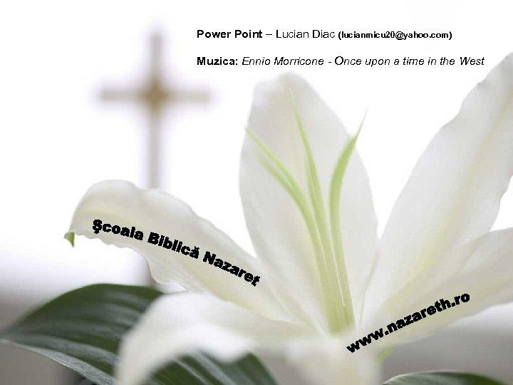 Power Point – Lucian Diac (lucianmicu 20@yahoo. com) Muzica: Ennio Morricone - Once upon