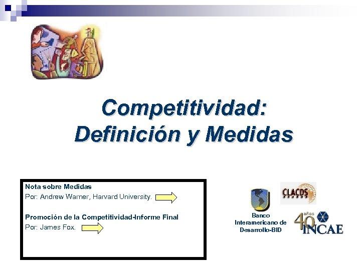 Competitividad: Definición y Medidas Nota sobre Medidas Por: Andrew Warner, Harvard University. Promoción de