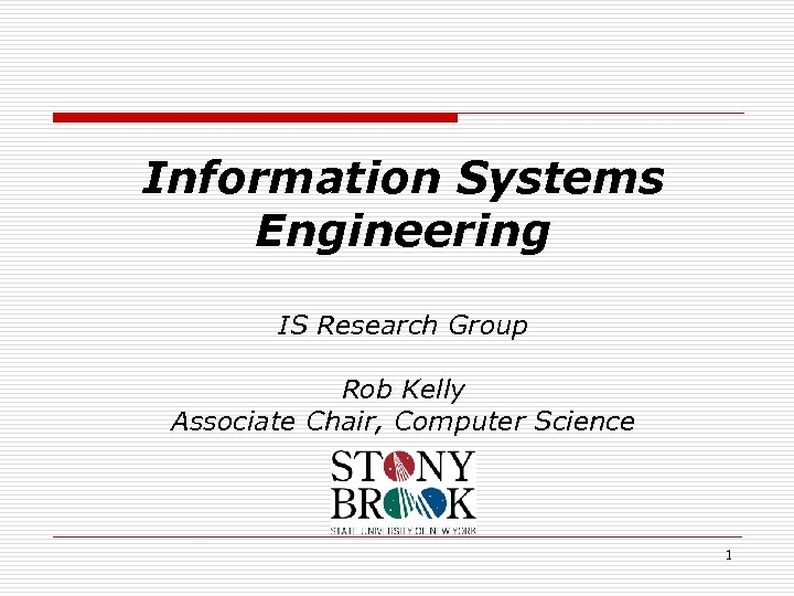 Information Systems Engineering IS Research Group Rob Kelly Associate Chair, Computer Science 1
