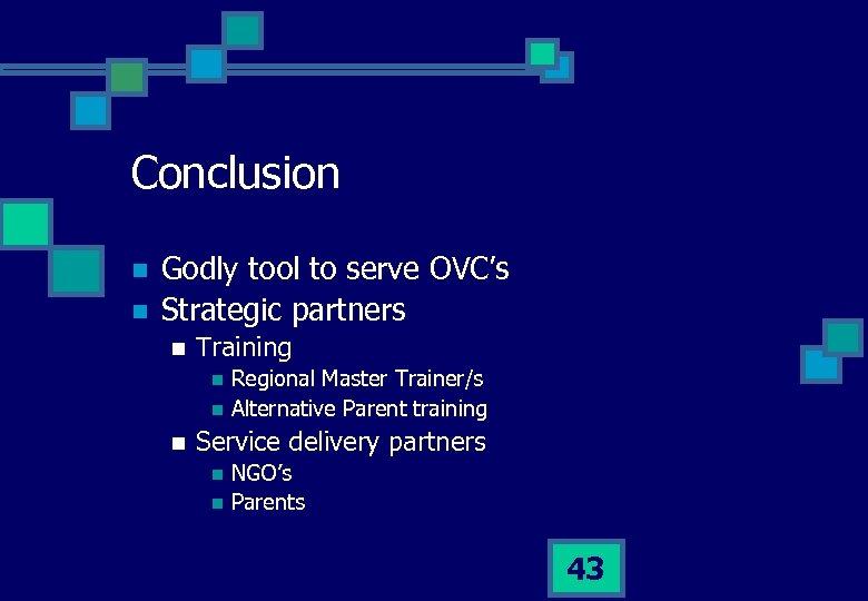 Conclusion n n Godly tool to serve OVC's Strategic partners n Training n n