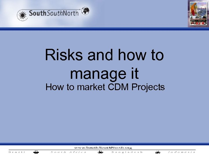 Risks and how to manage it How to market CDM Projects