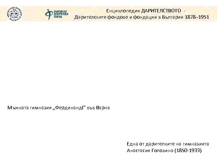 """Енциклопедия ДАРИТЕЛСТВОТО Дарителските фондове и фондации в България 1878– 1951 Мъжката гимназия """"ФердинандІ"""" във"""