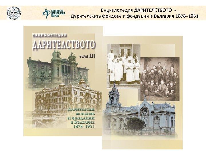 Енциклопедия ДАРИТЕЛСТВОТО Дарителските фондове и фондации в България 1878– 1951