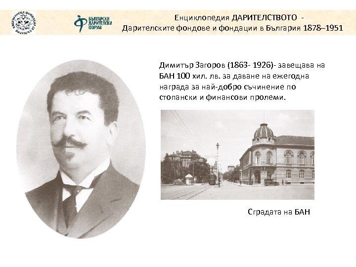 Енциклопедия ДАРИТЕЛСТВОТО Дарителските фондове и фондации в България 1878– 1951 Димитър Загоров (1863 -