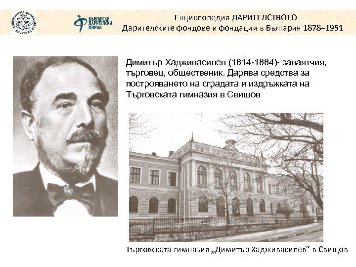 Енциклопедия ДАРИТЕЛСТВОТО Дарителските фондове и фондации в България 1878– 1951 Димитър Хадживасилев (1814 -1884)-