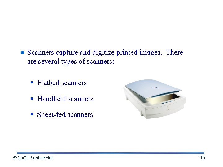Scanners capture and digitize printed images. There are several types of scanners: § Flatbed