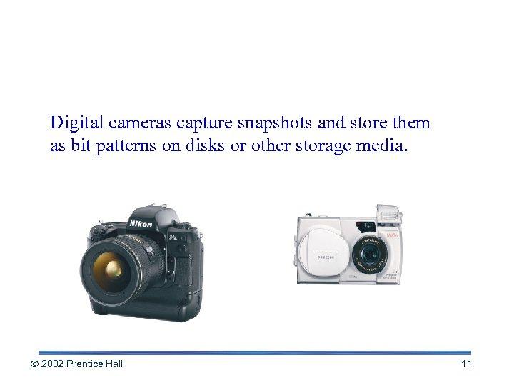 Digital Cameras Digital cameras capture snapshots and store them as bit patterns on disks