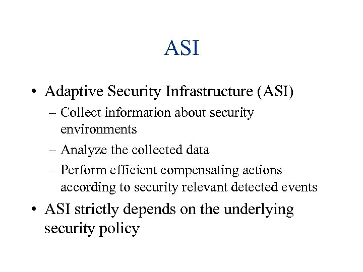 ASI • Adaptive Security Infrastructure (ASI) – Collect information about security environments – Analyze