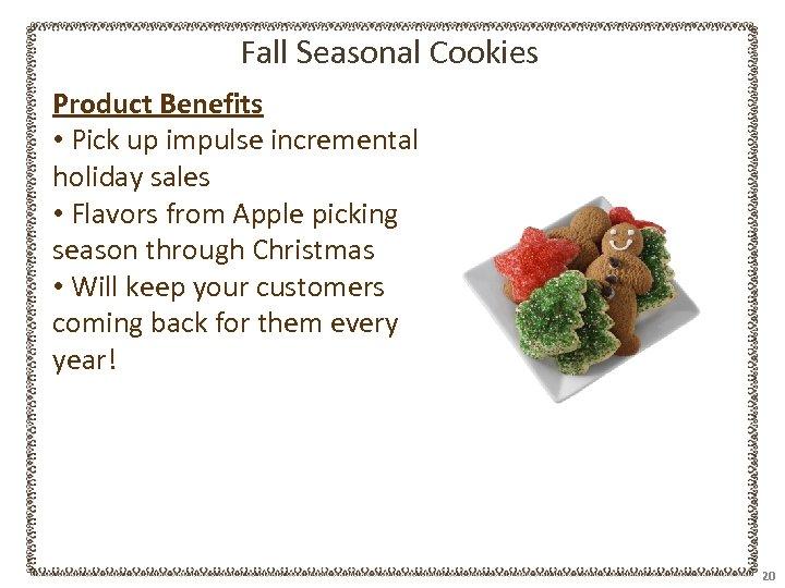 Fall Seasonal Cookies Product Benefits • Pick up impulse incremental holiday sales • Flavors