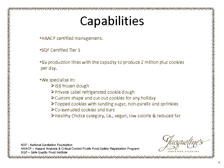Capabilities • HAACP certified management. • SQF Certified Tier 3 • Six production lines