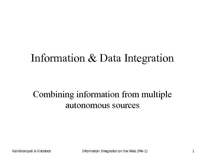 Information & Data Integration Combining information from multiple autonomous sources Kambhampati & Knoblock Information