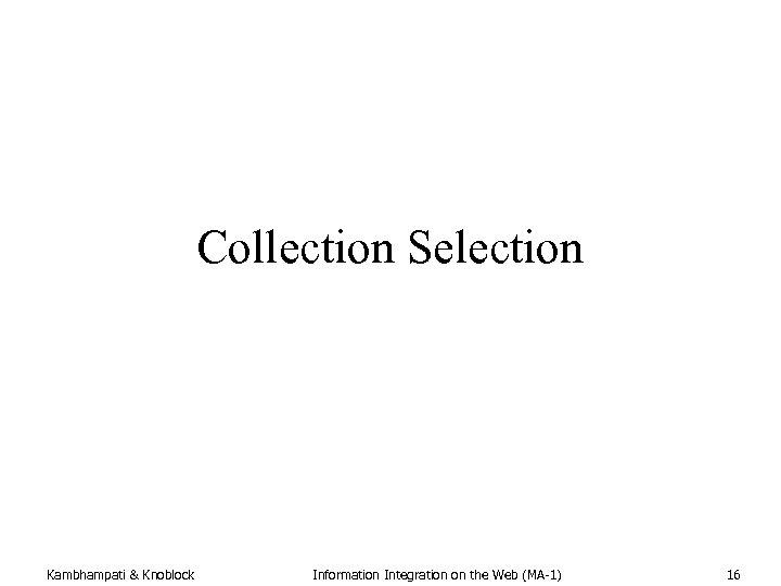 Collection Selection Kambhampati & Knoblock Information Integration on the Web (MA-1) 16