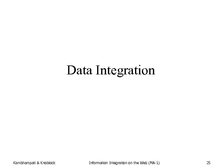 Data Integration Kambhampati & Knoblock Information Integration on the Web (MA-1) 25