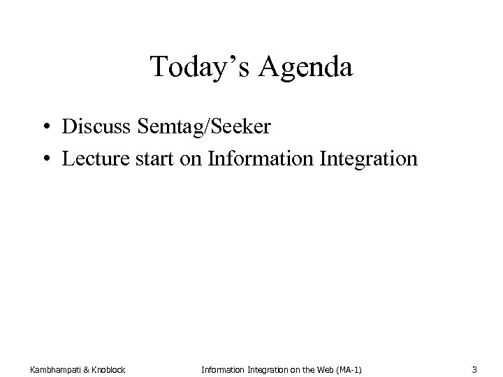 Today's Agenda • Discuss Semtag/Seeker • Lecture start on Information Integration Kambhampati & Knoblock