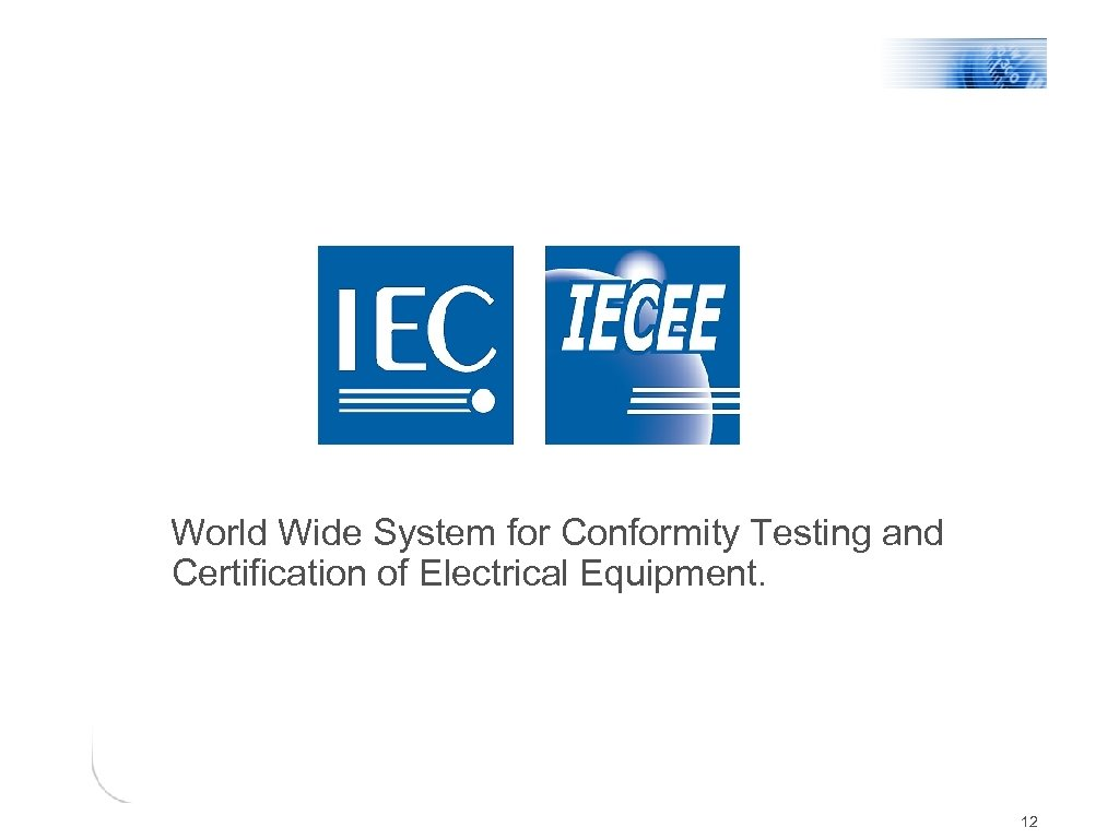 World Wide System for Conformity Testing and Certification of Electrical Equipment. 12
