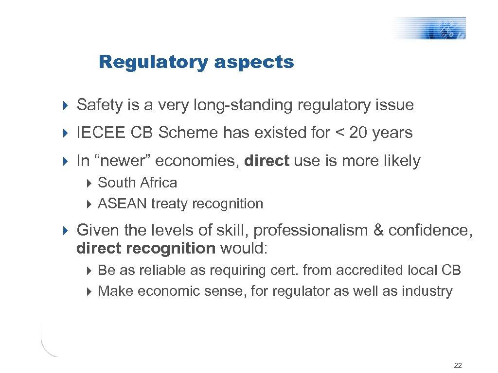 Regulatory aspects 4 Safety is a very long-standing regulatory issue 4 IECEE CB Scheme