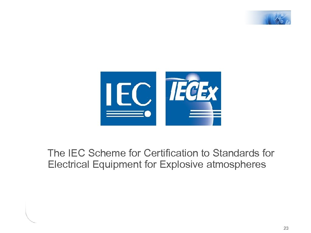 The IEC Scheme for Certification to Standards for Electrical Equipment for Explosive atmospheres 23