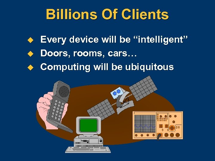 "Billions Of Clients u u u Every device will be ""intelligent"" Doors, rooms, cars…"